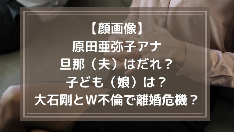 【顔画像】原田亜弥子アナの旦那(夫)はだれ?子ども(娘)は?大石剛とW不倫で離婚危機?
